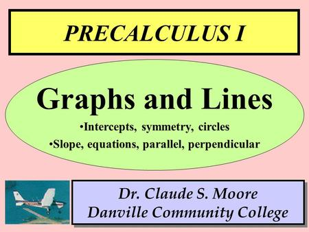 1 PRECALCULUS I Dr. Claude S. Moore Danville Community College Graphs and Lines Intercepts, symmetry, circles Slope, equations, parallel, perpendicular.