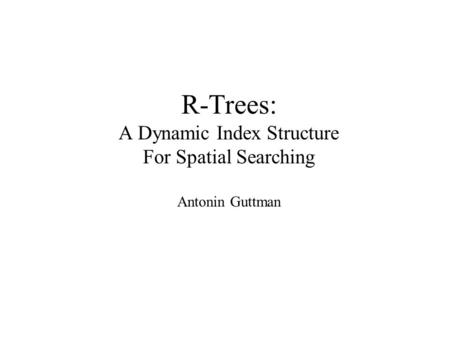 R-Trees: A Dynamic Index Structure For Spatial Searching Antonin Guttman.