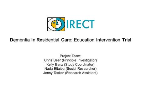 Dementia in Residential Care: Education Intervention Trial Project Team: Chris Beer (Principle Investigator) Kelly Banz (Study Coordinator) Nada Eltaiba.