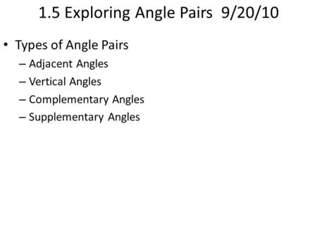 1.5 Exploring Angle Pairs 9/20/10 Types of Angle Pairs – Adjacent Angles – Vertical Angles – Complementary Angles – Supplementary Angles.