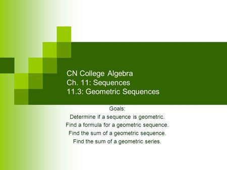 CN College Algebra Ch. 11: Sequences 11.3: Geometric Sequences Goals: Determine if a sequence is geometric. Find a formula for a geometric sequence. Find.