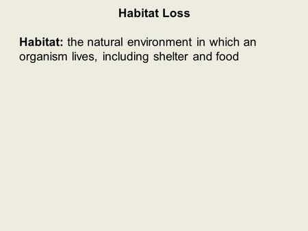 Habitat Loss Habitat: the natural environment in which an organism lives, including shelter and food.