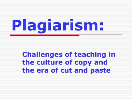 Plagiarism: Challenges of teaching in the culture of copy and the era of cut and paste.