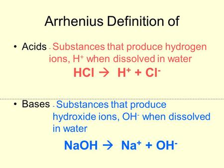Arrhenius Definition of Acids Bases - Substances that produce hydrogen ions, H + when dissolved in water - Substances that produce hydroxide ions, OH -