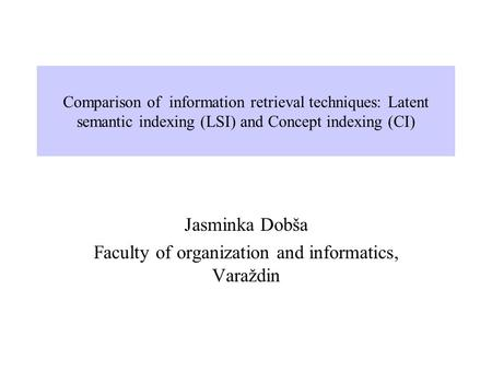 Comparison of information retrieval techniques: Latent semantic indexing (LSI) and Concept indexing (CI) Jasminka Dobša Faculty of organization and informatics,