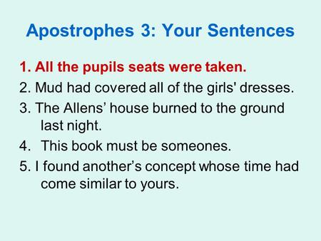 Apostrophes 3: Your Sentences 1. All the pupils seats were taken. 2. Mud had covered all of the girls' dresses. 3. The Allens' house burned to the ground.