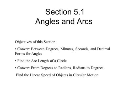 Section 5.1 Angles and Arcs Objectives of this Section Convert Between Degrees, Minutes, Seconds, and Decimal Forms for Angles Find the Arc Length of a.