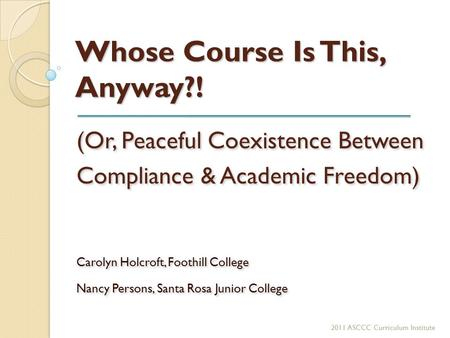 Whose Course Is This, Anyway?! (Or, Peaceful Coexistence Between Compliance & Academic Freedom) Carolyn Holcroft, Foothill College Nancy Persons, Santa.