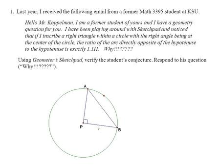 1. Last year, I received the following email from a former Math 3395 student at KSU: Hello Mr. Koppelman, I am a former student of yours and I have a geometry.