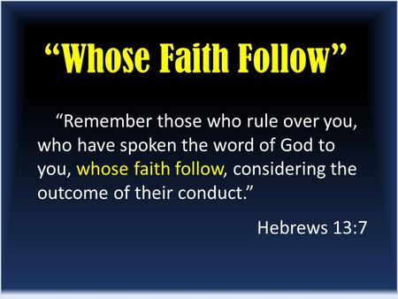 """Whose Faith Follow"" ""Remember those who rule over you, who have spoken the word of God to you, whose faith follow, considering the outcome of their conduct."""