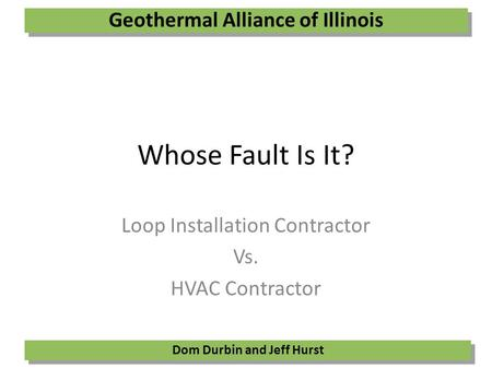 Whose Fault Is It? Loop Installation Contractor Vs. HVAC Contractor Geothermal Alliance of Illinois Dom Durbin and Jeff Hurst.
