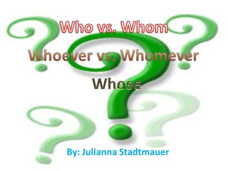 By: Julianna Stadtmauer. How much do you know? 1. With Who/ Whom/whose do you bank? 2.Who/whom/whose dog is barking outside? 3.Claire knows who/whom/whose.