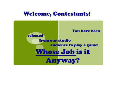 Welcome, Contestants! You have been selected from our studio audience to play a game: Whose Job is it Anyway?