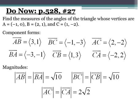 Do Now: p.528, #27 Find the measures of the angles of the triangle whose vertices are A = (–1, 0), B = (2, 1), and C = (1, –2). Component forms: Magnitudes: