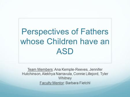 Perspectives of Fathers whose Children have an ASD Team Members: Ana Kemple-Reeves, Jennifer Hutchinson, Alekhya Narravula, Connie Lillejord, Tyler Whitney.