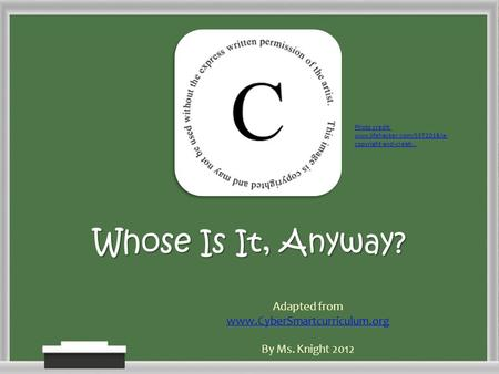 Whose Is It, Anyway? Adapted from www.CyberSmartcurriculum.org By Ms. Knight 2012 Photo credit: www.lifehacker.com/5372018/a- copyright-and-creati...