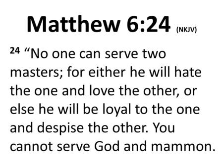 "Matthew 6:24 (NKJV) 24 ""No one can serve two masters; for either he will hate the one and love the other, or else he will be loyal to the one and despise."