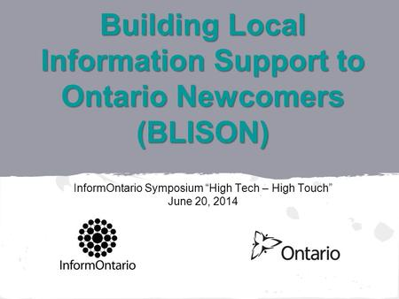 Building Local Information Support to Ontario Newcomers (BLISON) Building Local Information Support to Ontario Newcomers (BLISON) InformOntario Symposium.