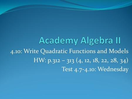 4.10: Write Quadratic Functions and Models HW: p.312 – 313 (4, 12, 18, 22, 28, 34) Test 4.7-4.10: Wednesday.