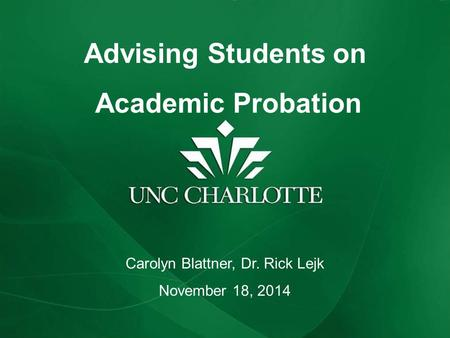 Advising Students on Academic Probation Carolyn Blattner, Dr. Rick Lejk November 18, 2014.
