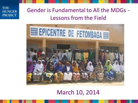 Gender is Fundamental to All the MDGs - Lessons from the Field March 10, 2014.