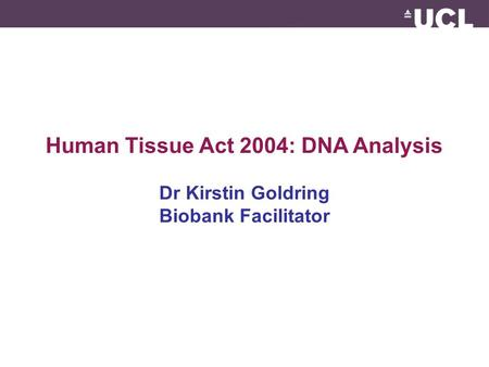Human Tissue Act 2004: DNA Analysis Dr Kirstin Goldring Biobank Facilitator.