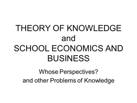 THEORY OF KNOWLEDGE and SCHOOL ECONOMICS AND BUSINESS Whose Perspectives? and other Problems of Knowledge.