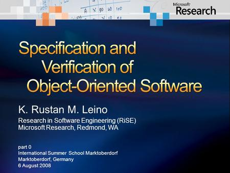 K. Rustan M. Leino Research in Software Engineering (RiSE) Microsoft Research, Redmond, WA part 0 International Summer School Marktoberdorf Marktoberdorf,