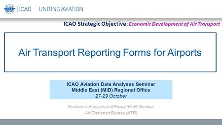 Air Transport Reporting Forms for Airports ICAO Aviation Data Analyses Seminar Middle East (MID) Regional Office 27-29 October Economic Analysis and Policy.