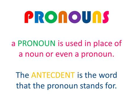 PRONOUNS a PRONOUN is used in place of a noun or even a pronoun. The ANTECDENT is the word that the pronoun stands for.