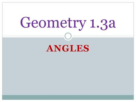ANGLES Geometry 1.3a. State Standard: LG.1.G.4Geometry Apply, with and without appropriate technology, definitions, theorems, properties, and postulates.