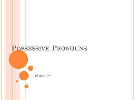 P OSSESSIVE P RONOUNS 8° and 9°. P OSSESSIVE P RONOUNS We use possessive pronouns to show who owns or possesses something.