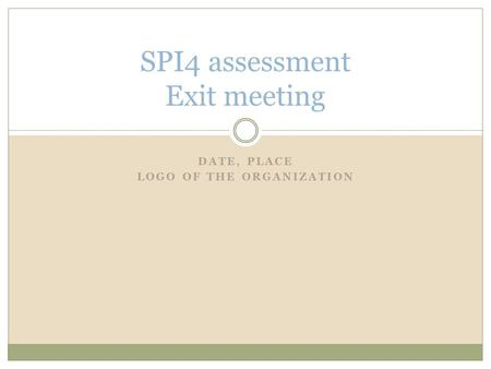 DATE, PLACE LOGO OF THE ORGANIZATION SPI4 assessment Exit meeting.