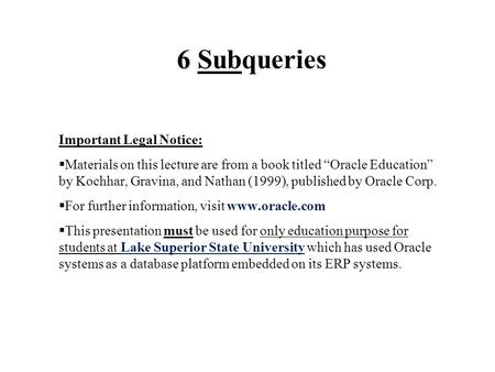 "6 6 Subqueries Important Legal Notice:  Materials on this lecture are from a book titled ""Oracle Education"" by Kochhar, Gravina, and Nathan (1999), published."