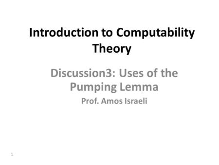 1 Introduction to Computability Theory Discussion3: Uses of the Pumping Lemma Prof. Amos Israeli.