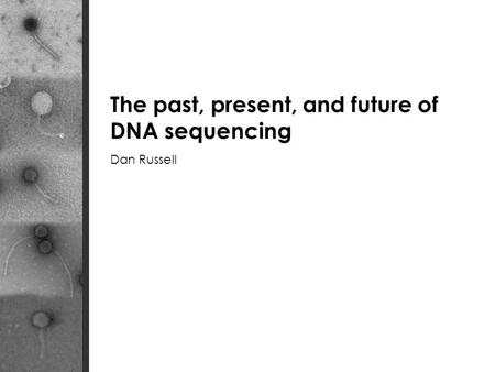 The past, present, and future of DNA sequencing Dan Russell.