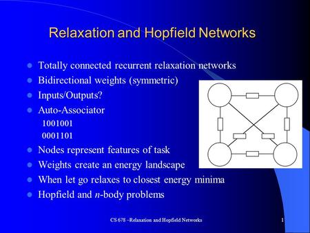 CS 678 –Relaxation and Hopfield Networks1 Relaxation and Hopfield Networks Totally connected recurrent relaxation networks Bidirectional weights (symmetric)
