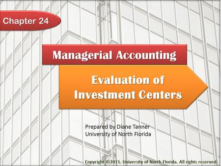Evaluation of Investment Centers Managerial Accounting Prepared by Diane Tanner University of North Florida Chapter 24.