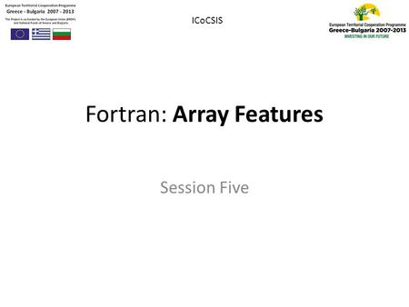 Fortran: Array Features Session Five ICoCSIS. Outline 1.Zero-sized Array 2.Assumed-shaped Array 3.Automatic Objects 4.Allocation of Data 5.Elemental Operations.