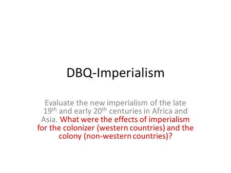 DBQ-Imperialism Evaluate the new imperialism <strong>of</strong> the late 19th and early 20th centuries in Africa and Asia. What were the effects <strong>of</strong> imperialism for the.