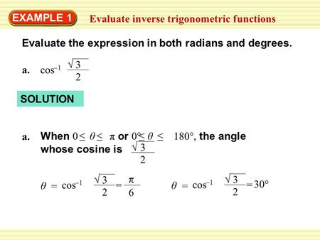 EXAMPLE 1 Evaluate inverse trigonometric functions Evaluate the expression in both radians and degrees. a.cos –1 3 2 √ SOLUTION a. When 0 θ π or 0° 180°,