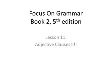 Focus On Grammar Book 2, 5 th edition Lesson 11: Adjective Clauses!!!!