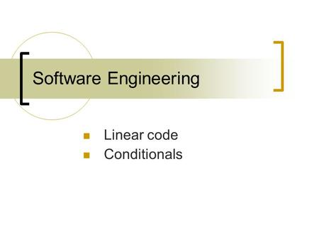 Software Engineering Linear code Conditionals. Linear code 1.Statements that must be in a specific order. 2.Statements whose order does not matter.