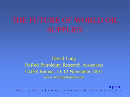 THE FUTURE OF WORLD OIL SUPPLIES David Long Oxford Petroleum Research Associates CGES Retreat, 11-12 November 2001 www.oxfordpetroleum.com.