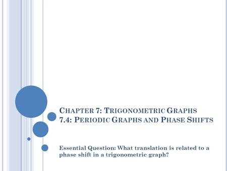 C HAPTER 7: T RIGONOMETRIC G RAPHS 7.4: P ERIODIC G RAPHS AND P HASE S HIFTS Essential Question: What translation is related to a phase shift in a trigonometric.