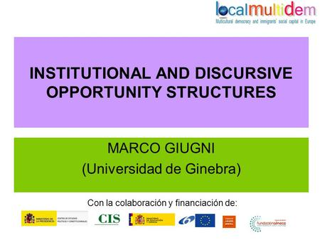 INSTITUTIONAL AND DISCURSIVE OPPORTUNITY STRUCTURES MARCO GIUGNI (Universidad de Ginebra) Con la colaboración y financiación de: