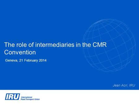 The role of intermediaries in the CMR Convention Geneva, 21 February 2014 Jean Acri, IRU.