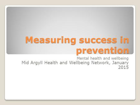 Measuring success in prevention Mental health and wellbeing Mid Argyll Health and Wellbeing Network, January 2015.