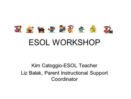 ESOL WORKSHOP Kim Catoggio-ESOL Teacher Liz Balak, Parent Instructional Support Coordinator.
