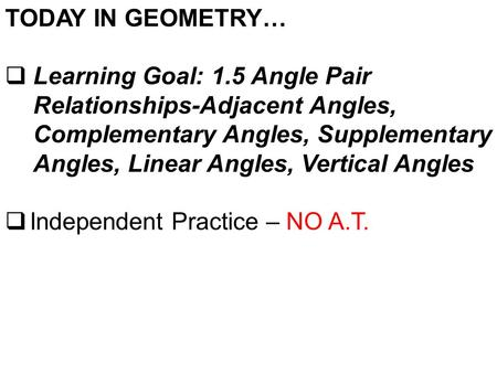 TODAY IN GEOMETRY…  Learning Goal: 1.5 Angle Pair Relationships-Adjacent Angles, Complementary Angles, Supplementary Angles, Linear Angles, Vertical Angles.